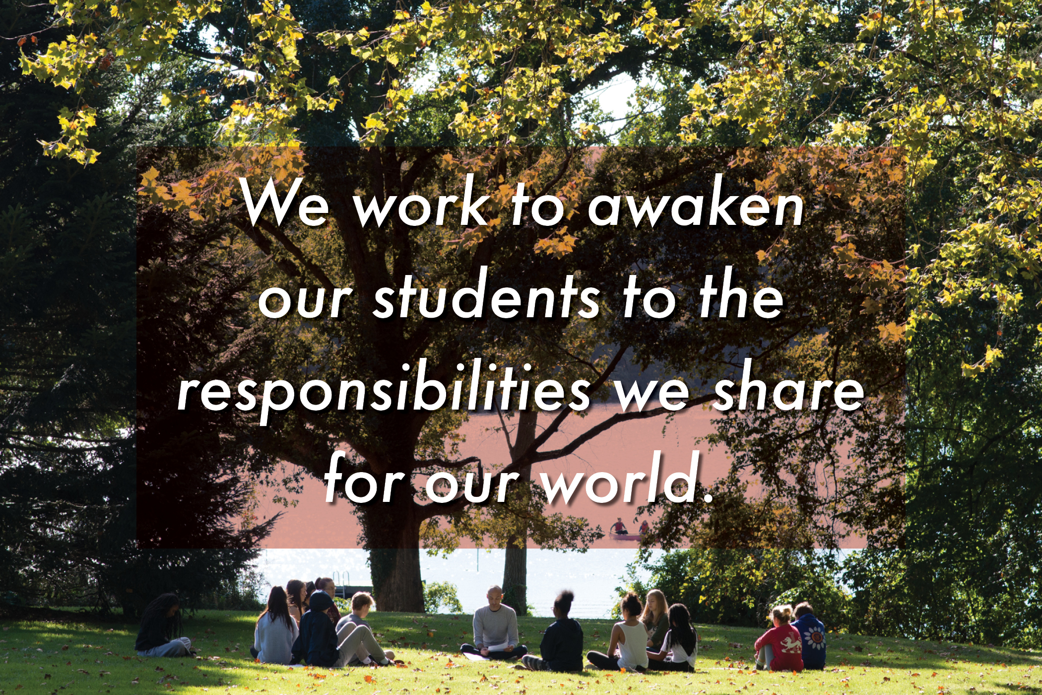 We work to awaken our students to the responsibilities we share for our world.