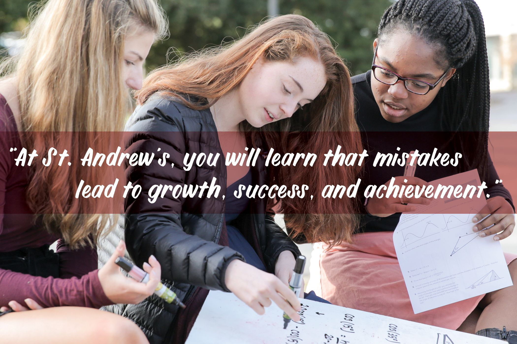 At Saint Andrew's you will learn that mistakes lead to growth, success, and achievement.
